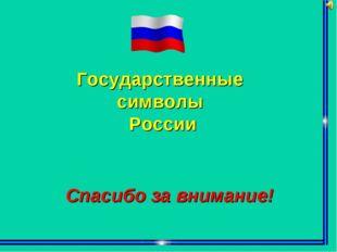 Государственные символы России Спасибо за внимание!