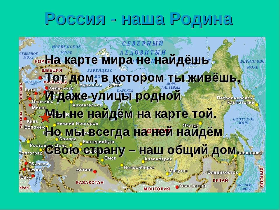 Россия - наша Родина На карте мира не найдёшь Тот дом, в котором ты живёшь, И...