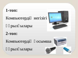 1-топ: Компьютердің негізігі құрылғылары 2-топ: Компьютердің қосымша құрылғыл