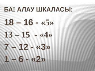 БАҒАЛАУ ШКАЛАСЫ: 18 – 16 - «5» 13 – 15 - «4» 7 – 12 - «3» 1 – 6 - «2»