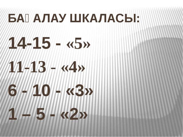 БАҒАЛАУ ШКАЛАСЫ: 14-15 - «5» 11-13 - «4» 6 - 10 - «3» 1 – 5 - «2»