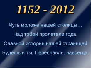 1152 - 2012 Чуть моложе нашей столицы… Над тобой пролетели года. Славной исто