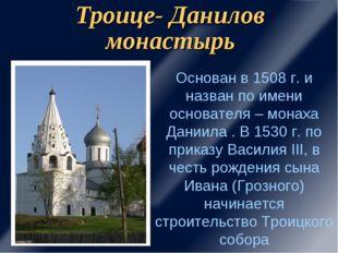 Троице- Данилов монастырь Основан в 1508 г. и назван по имени основателя – мо