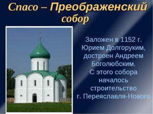 Спасо – Преображенский собор Заложен в 1152 г. Юрием Долгоруким, достроен Анд