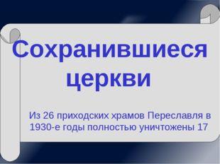 Сохранившиеся церкви Из 26 приходских храмов Переславля в 1930-е годы полност