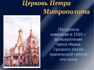 Церковь Петра Митрополита Построена каменная в 1585 г. во искупление греха Ив