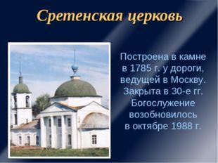 Сретенская церковь Построена в камне в 1785 г. у дороги, ведущей в Москву. За