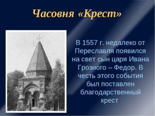 Часовня «Крест» В 1557 г. недалеко от Переславля появился на свет сын царя Ив