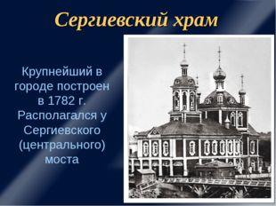 Сергиевский храм Крупнейший в городе построен в 1782 г. Располагался у Сергие