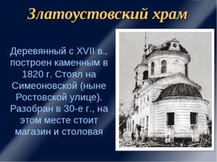 Златоустовский храм Деревянный с XVII в., построен каменным в 1820 г. Стоял н