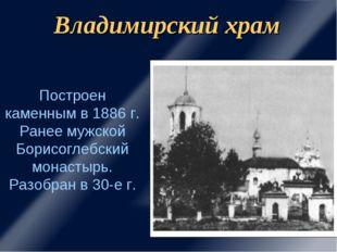 Владимирский храм Построен каменным в 1886 г. Ранее мужской Борисоглебский мо