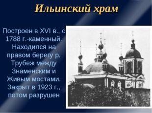 Ильинский храм Построен в XVI в., с 1788 г.-каменный. Находился на правом бер