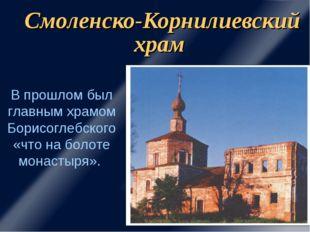 Смоленско-Корнилиевский храм В прошлом был главным храмом Борисоглебского «чт
