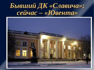 Бывший ДК «Славича»; сейчас – «Ювента»