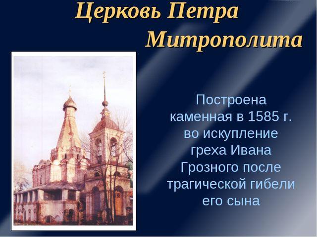 Церковь Петра Митрополита Построена каменная в 1585 г. во искупление греха Ив...