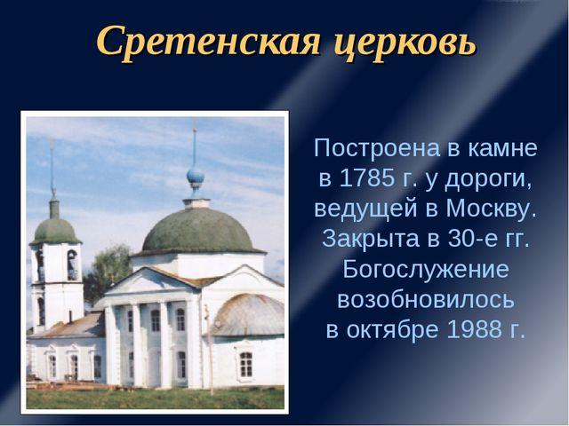 Сретенская церковь Построена в камне в 1785 г. у дороги, ведущей в Москву. За...