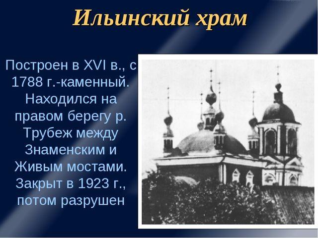 Ильинский храм Построен в XVI в., с 1788 г.-каменный. Находился на правом бер...