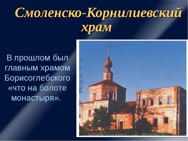 Смоленско-Корнилиевский храм В прошлом был главным храмом Борисоглебского «чт...