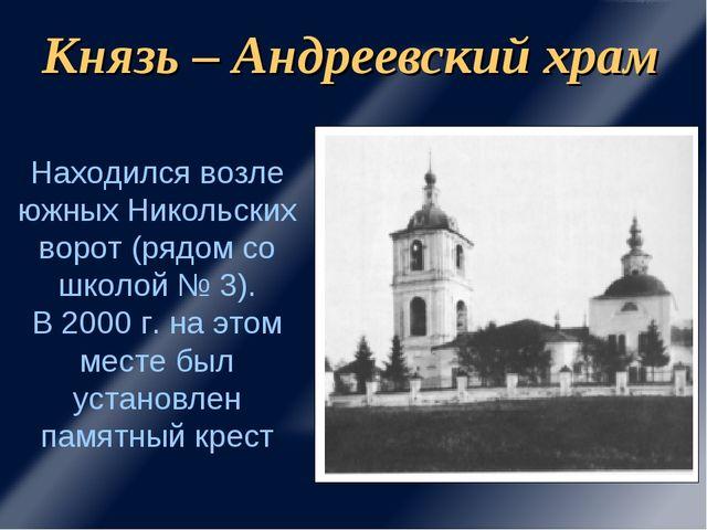 Князь – Андреевский храм Находился возле южных Никольских ворот (рядом со шко...