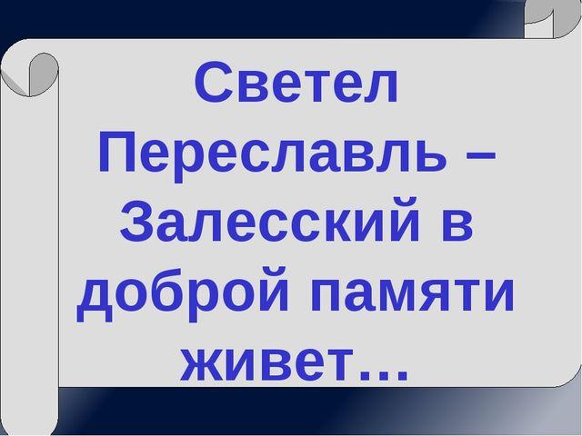 Светел Переславль – Залесский в доброй памяти живет…