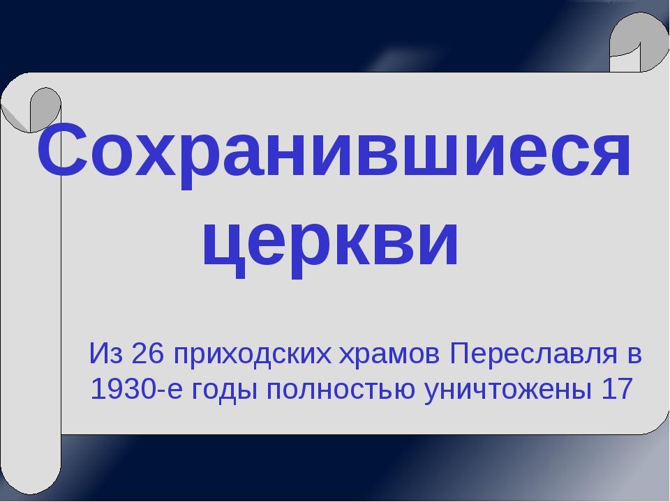 Сохранившиеся церкви Из 26 приходских храмов Переславля в 1930-е годы полност...