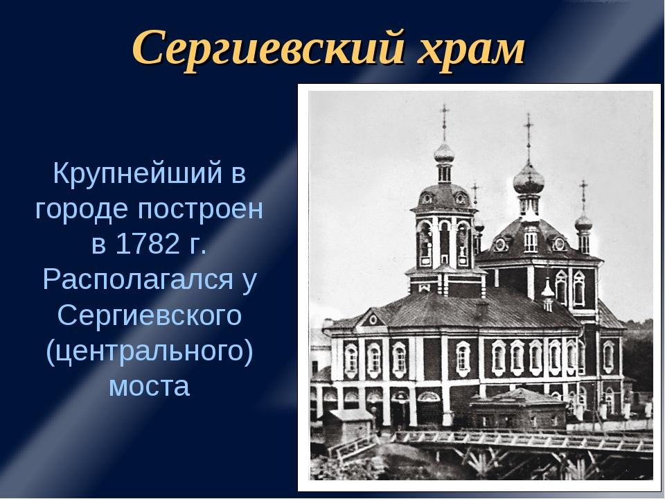 Сергиевский храм Крупнейший в городе построен в 1782 г. Располагался у Сергие...