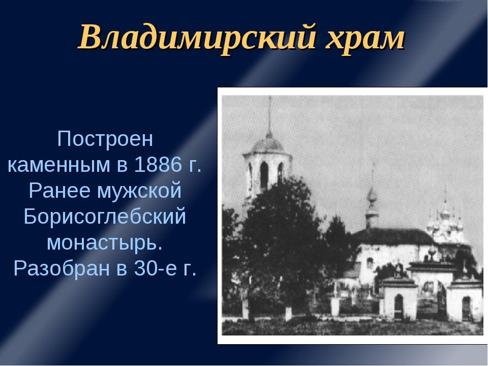 Владимирский храм Построен каменным в 1886 г. Ранее мужской Борисоглебский мо...