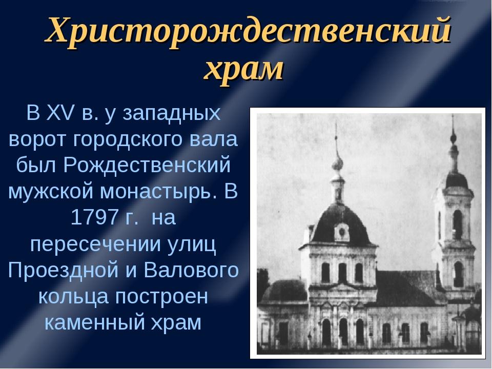 Христорождественский храм В XV в. у западных ворот городского вала был Рождес...