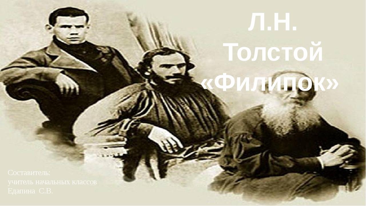 Составитель: учитель начальных классов Едапина С.В. Л.Н. Толстой «Филипок»