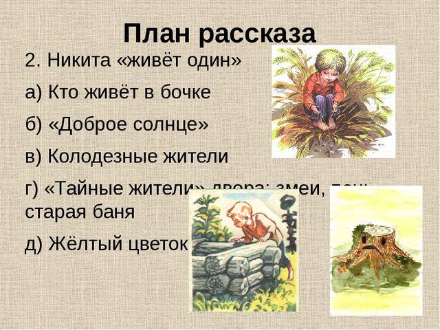План рассказа 2. Никита «живёт один» а) Кто живёт в бочке б) «Доброе солнце»...