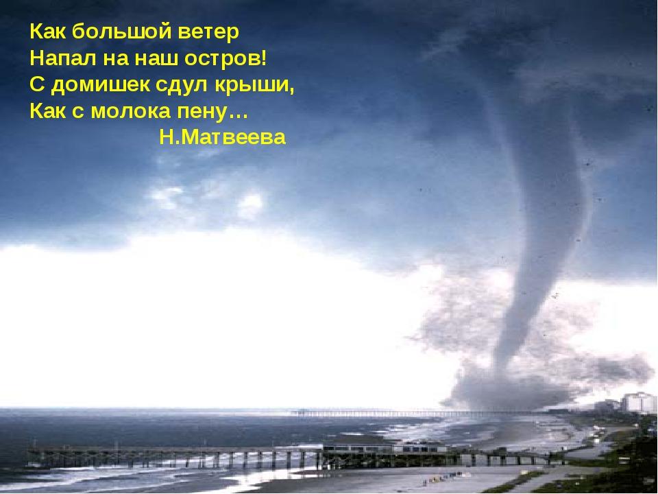 Как большой ветер Напал на наш остров! С домишек сдул крыши, Как с молока пен...