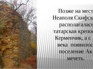Позже на месте Неаполя Скифского располагалась татарская крепость Керменчик,