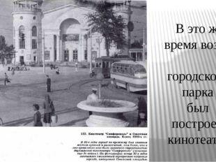 В это же время возле городского парка был построен кинотеатр