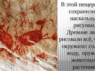 В этой пещере ещё сохранились наскальные рисунки. Древние люди рисовали всё,