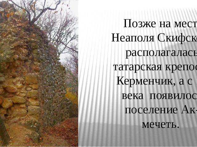 Позже на месте Неаполя Скифского располагалась татарская крепость Керменчик,...