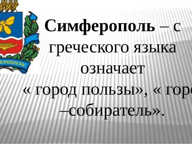 Симферополь – с греческого языка означает « город пользы», « город –собирател...