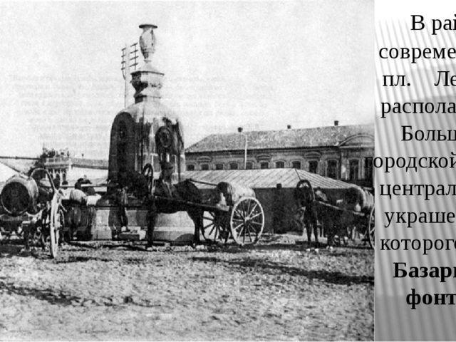 В районе современной пл. Ленина располагался Большой городской базар, центра...