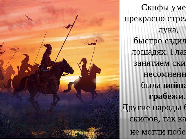 Скифы умели прекрасно стрелять из лука, быстро ездили на лошадях. Главным зан...