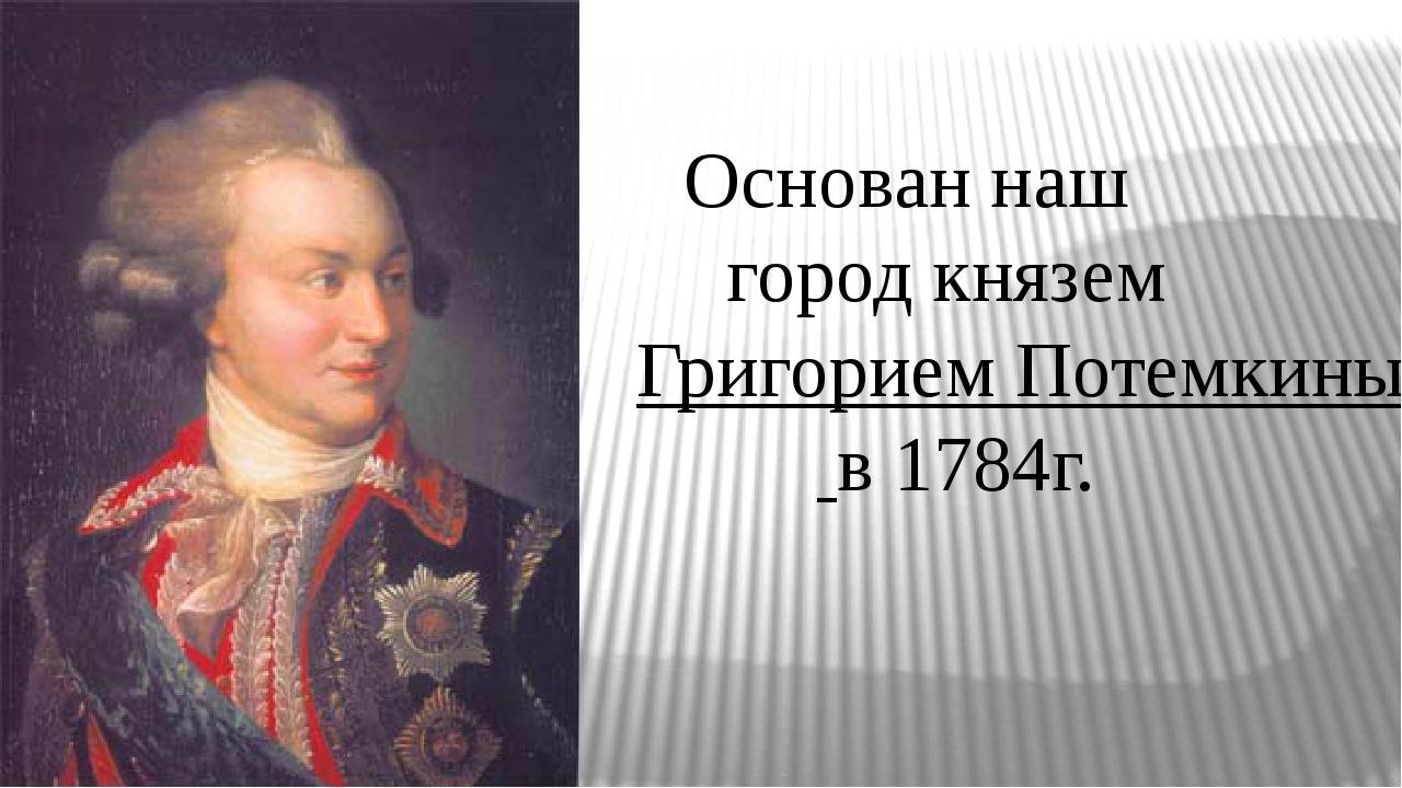 Основан наш город княземГригорием Потемкинымв 1784г.