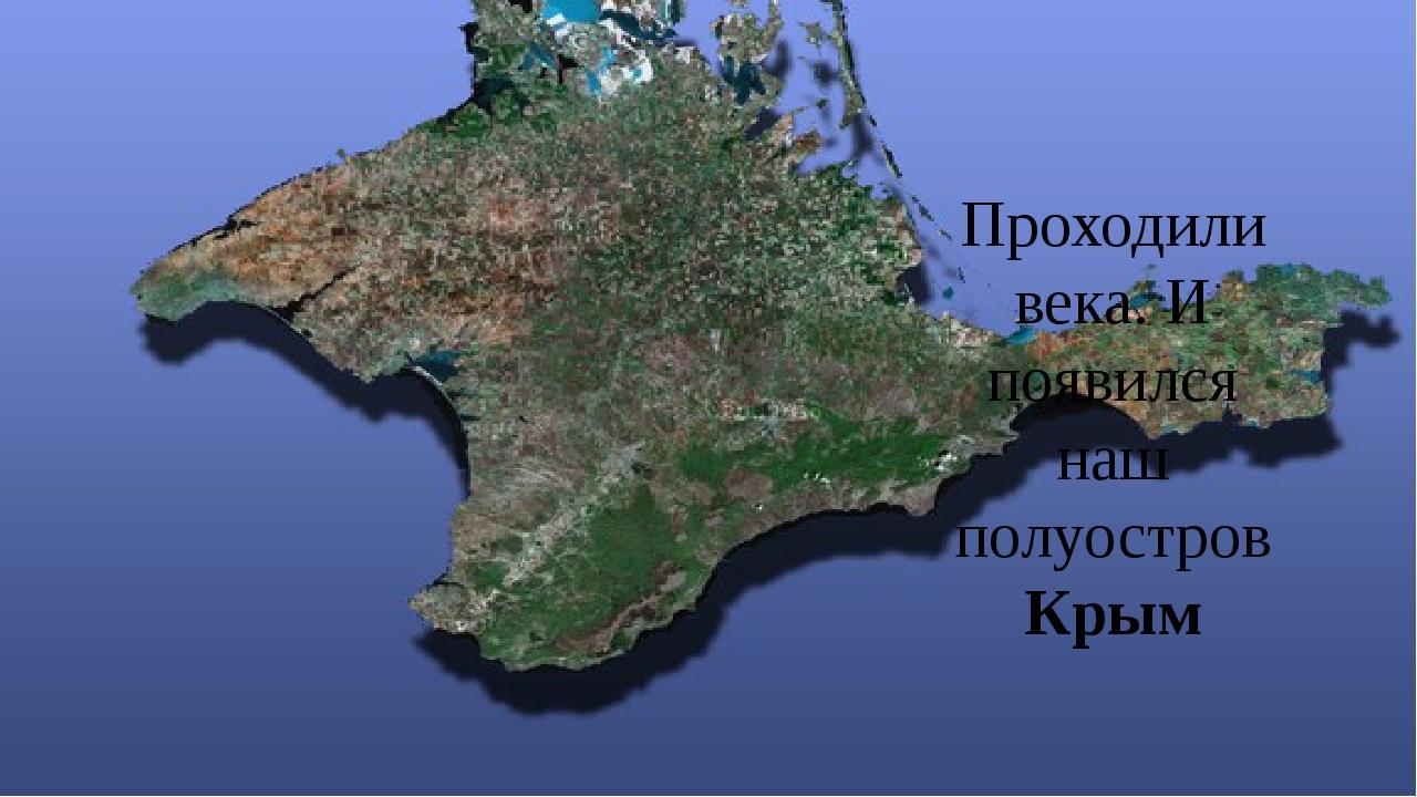 Проходили века. И появился наш полуостров Крым