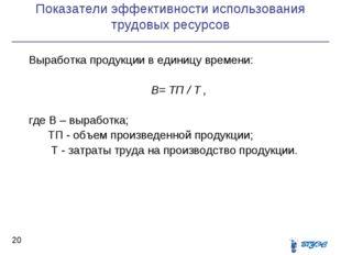 Показатели эффективности использования трудовых ресурсов * Выработка продукци