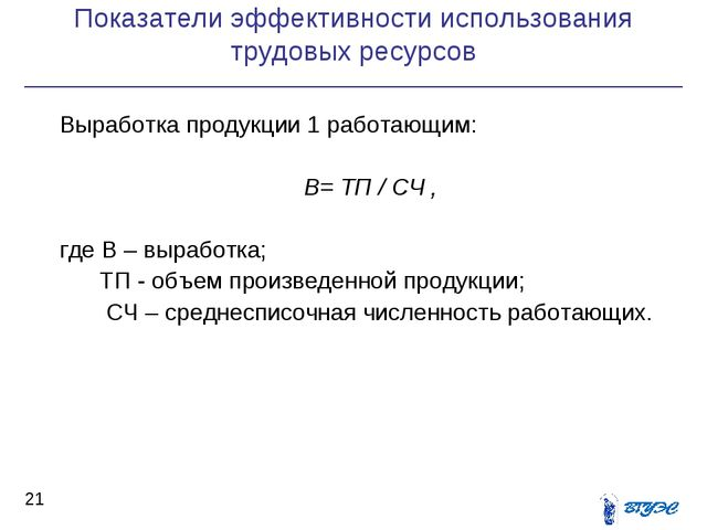 Показатели эффективности использования трудовых ресурсов * Выработка продукци...