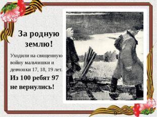 За родную землю! Уходили на священную войну мальчишки и девчонки 17, 18, 19 л