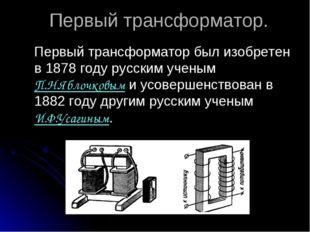Первый трансформатор. Первый трансформатор был изобретен в 1878 году русским