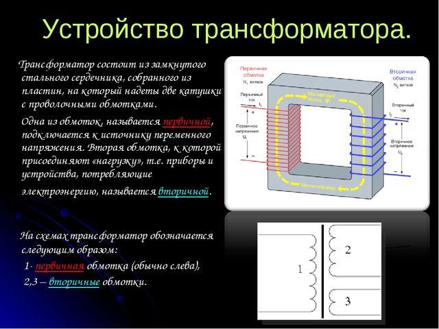 Устройство трансформатора. Трансформатор состоит из замкнутого стального серд...
