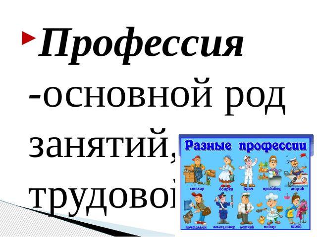 Профессия -основной род занятий, трудовой деятельности.