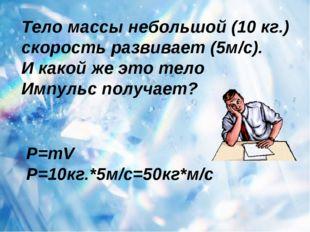 Тело массы небольшой (10 кг.) скорость развивает (5м/с). И какой же это тело