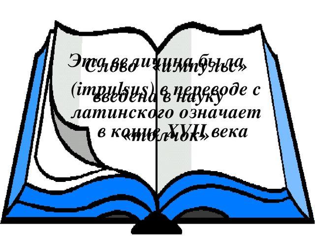 Слово «импульс» (impulsus) в переводе с латинского означает «толчок» Эта вели...