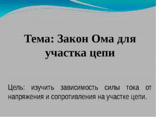 Тема: Закон Ома для участка цепи Цель: изучить зависимость силы тока от напр