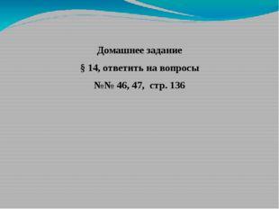Домашнее задание § 14, ответить на вопросы №№ 46, 47, стр. 136